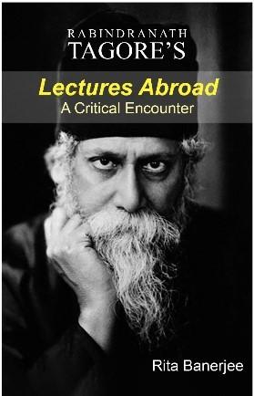 Rabindranath Tagore's Lectures Abroad: A Critical Encounter